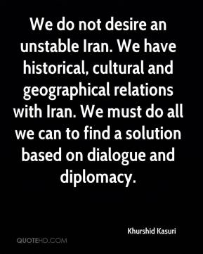 Khurshid Kasuri  - We do not desire an unstable Iran. We have historical, cultural and geographical relations with Iran. We must do all we can to find a solution based on dialogue and diplomacy.