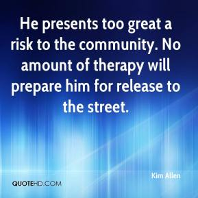 Kim Allen  - He presents too great a risk to the community. No amount of therapy will prepare him for release to the street.