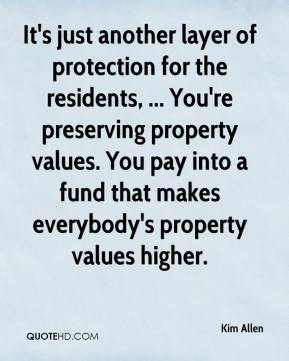 Kim Allen  - It's just another layer of protection for the residents, ... You're preserving property values. You pay into a fund that makes everybody's property values higher.