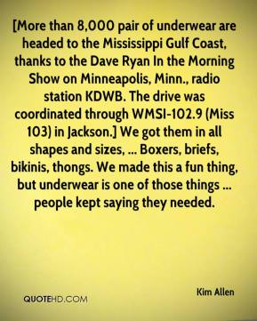 Kim Allen  - [More than 8,000 pair of underwear are headed to the Mississippi Gulf Coast, thanks to the Dave Ryan In the Morning Show on Minneapolis, Minn., radio station KDWB. The drive was coordinated through WMSI-102.9 (Miss 103) in Jackson.] We got them in all shapes and sizes, ... Boxers, briefs, bikinis, thongs. We made this a fun thing, but underwear is one of those things ... people kept saying they needed.