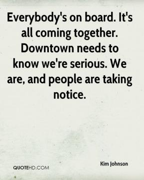 Everybody's on board. It's all coming together. Downtown needs to know we're serious. We are, and people are taking notice.
