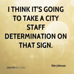 Kim Johnson  - I think it's going to take a city staff determination on that sign.