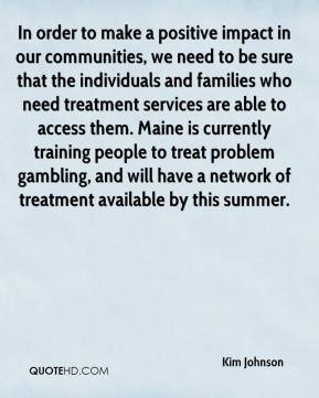 In order to make a positive impact in our communities, we need to be sure that the individuals and families who need treatment services are able to access them. Maine is currently training people to treat problem gambling, and will have a network of treatment available by this summer.