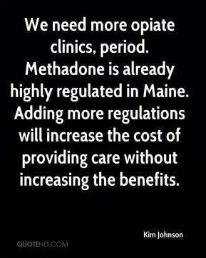 We need more opiate clinics, period. Methadone is already highly regulated in Maine. Adding more regulations will increase the cost of providing care without increasing the benefits.