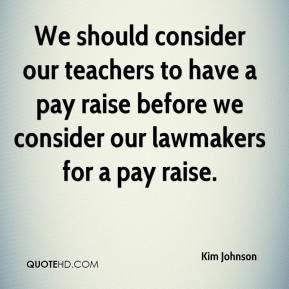We should consider our teachers to have a pay raise before we consider our lawmakers for a pay raise.