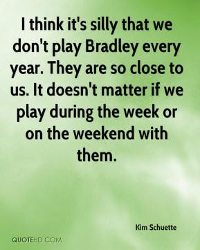 Kim Schuette  - I think it's silly that we don't play Bradley every year. They are so close to us. It doesn't matter if we play during the week or on the weekend with them.