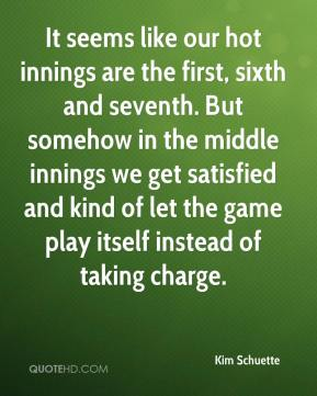 Kim Schuette  - It seems like our hot innings are the first, sixth and seventh. But somehow in the middle innings we get satisfied and kind of let the game play itself instead of taking charge.
