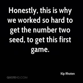 Kip Rhoten  - Honestly, this is why we worked so hard to get the number two seed, to get this first game.
