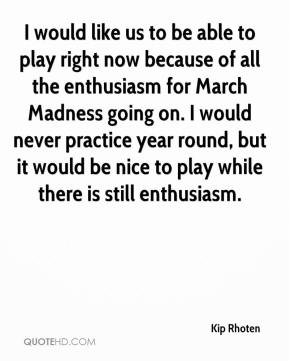 Kip Rhoten  - I would like us to be able to play right now because of all the enthusiasm for March Madness going on. I would never practice year round, but it would be nice to play while there is still enthusiasm.