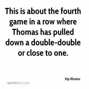 Kip Rhoten  - This is about the fourth game in a row where Thomas has pulled down a double-double or close to one.