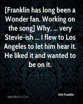 Kirk Franklin  - [Franklin has long been a Wonder fan. Working on the song] Why, ... very Stevie-ish ... I flew to Los Angeles to let him hear it. He liked it and wanted to be on it.