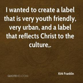 Kirk Franklin  - I wanted to create a label that is very youth friendly, very urban, and a label that reflects Christ to the culture.