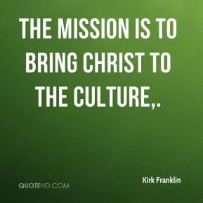 Kirk Franklin  - The mission is to bring Christ to the culture.
