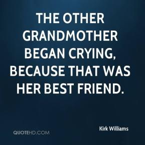 Kirk Williams  - The other grandmother began crying, because that was her best friend.