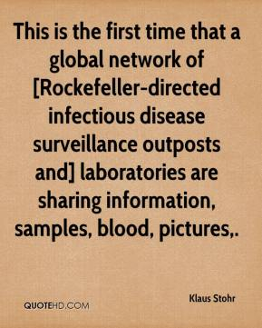 Klaus Stohr  - This is the first time that a global network of [Rockefeller-directed infectious disease surveillance outposts and] laboratories are sharing information, samples, blood, pictures.