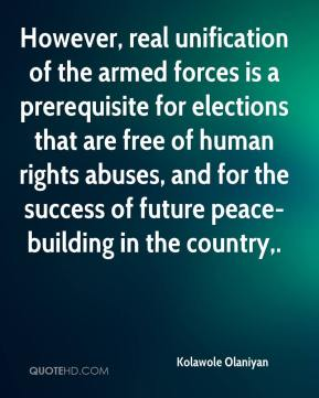 However, real unification of the armed forces is a prerequisite for elections that are free of human rights abuses, and for the success of future peace-building in the country.