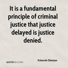 Kolawole Olaniyan  - It is a fundamental principle of criminal justice that justice delayed is justice denied.