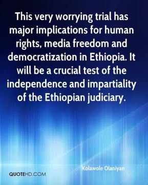 Kolawole Olaniyan  - This very worrying trial has major implications for human rights, media freedom and democratization in Ethiopia. It will be a crucial test of the independence and impartiality of the Ethiopian judiciary.
