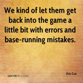 Kris Cox  - We kind of let them get back into the game a little bit with errors and base-running mistakes.