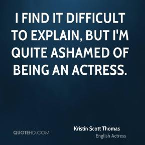 Kristin Scott Thomas - I find it difficult to explain, but I'm quite ashamed of being an actress.