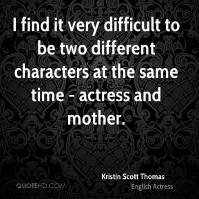 Kristin Scott Thomas - I find it very difficult to be two different characters at the same time - actress and mother.
