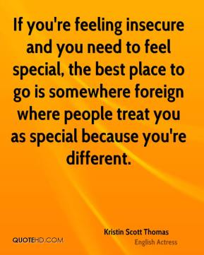 Kristin Scott Thomas - If you're feeling insecure and you need to feel special, the best place to go is somewhere foreign where people treat you as special because you're different.