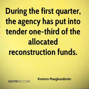 Kuntoro Mangkusubroto  - During the first quarter, the agency has put into tender one-third of the allocated reconstruction funds.