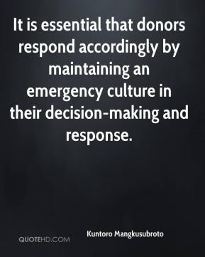 Kuntoro Mangkusubroto  - It is essential that donors respond accordingly by maintaining an emergency culture in their decision-making and response.