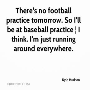 Kyle Hudson  - There's no football practice tomorrow. So I'll be at baseball practice ¦ I think. I'm just running around everywhere.