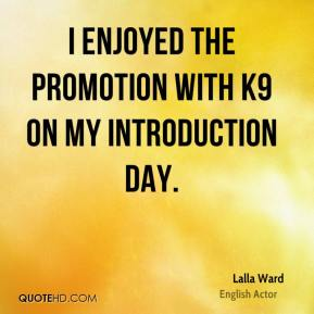 Lalla Ward - I enjoyed the promotion with K9 on my introduction day.