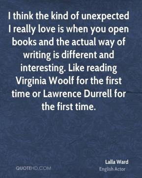 Lalla Ward - I think the kind of unexpected I really love is when you open books and the actual way of writing is different and interesting. Like reading Virginia Woolf for the first time or Lawrence Durrell for the first time.