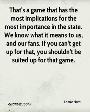 Lamar Hurd  - That's a game that has the most implications for the most importance in the state. We know what it means to us, and our fans. If you can't get up for that, you shouldn't be suited up for that game.