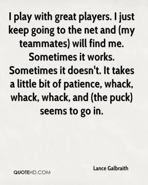 Lance Galbraith  - I play with great players. I just keep going to the net and (my teammates) will find me. Sometimes it works. Sometimes it doesn't. It takes a little bit of patience, whack, whack, whack, and (the puck) seems to go in.