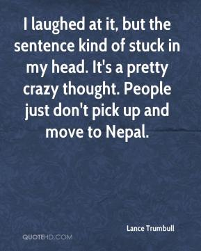 Lance Trumbull  - I laughed at it, but the sentence kind of stuck in my head. It's a pretty crazy thought. People just don't pick up and move to Nepal.