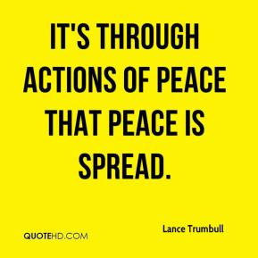 It's through actions of peace that peace is spread.