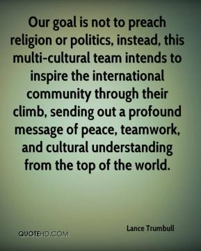 Lance Trumbull  - Our goal is not to preach religion or politics, instead, this multi-cultural team intends to inspire the international community through their climb, sending out a profound message of peace, teamwork, and cultural understanding from the top of the world.