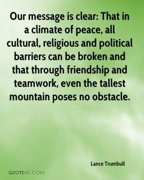 Lance Trumbull  - Our message is clear: That in a climate of peace, all cultural, religious and political barriers can be broken and that through friendship and teamwork, even the tallest mountain poses no obstacle.
