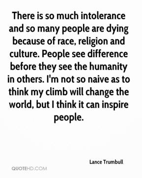 There is so much intolerance and so many people are dying because of race, religion and culture. People see difference before they see the humanity in others. I'm not so naive as to think my climb will change the world, but I think it can inspire people.