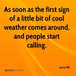 Larry Hill  - As soon as the first sign of a little bit of cool weather comes around, and people start calling.