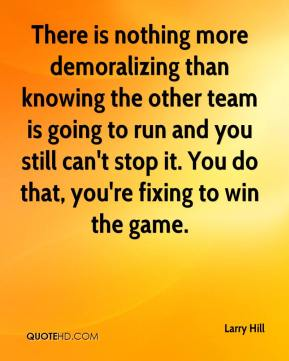 Larry Hill  - There is nothing more demoralizing than knowing the other team is going to run and you still can't stop it. You do that, you're fixing to win the game.