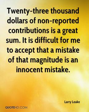 Larry Leake  - Twenty-three thousand dollars of non-reported contributions is a great sum. It is difficult for me to accept that a mistake of that magnitude is an innocent mistake.