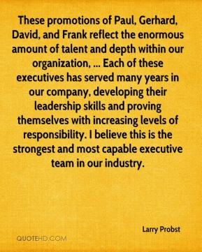Larry Probst  - These promotions of Paul, Gerhard, David, and Frank reflect the enormous amount of talent and depth within our organization, ... Each of these executives has served many years in our company, developing their leadership skills and proving themselves with increasing levels of responsibility. I believe this is the strongest and most capable executive team in our industry.