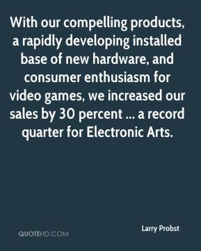 Larry Probst  - With our compelling products, a rapidly developing installed base of new hardware, and consumer enthusiasm for video games, we increased our sales by 30 percent ... a record quarter for Electronic Arts.