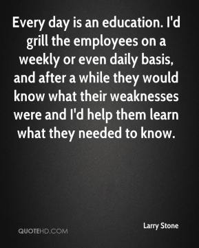Larry Stone  - Every day is an education. I'd grill the employees on a weekly or even daily basis, and after a while they would know what their weaknesses were and I'd help them learn what they needed to know.