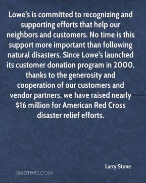 Lowe's is committed to recognizing and supporting efforts that help our neighbors and customers. No time is this support more important than following natural disasters. Since Lowe's launched its customer donation program in 2000, thanks to the generosity and cooperation of our customers and vendor partners, we have raised nearly $16 million for American Red Cross disaster relief efforts.