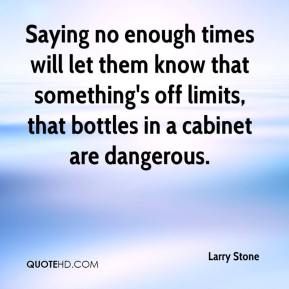 Larry Stone  - Saying no enough times will let them know that something's off limits, that bottles in a cabinet are dangerous.