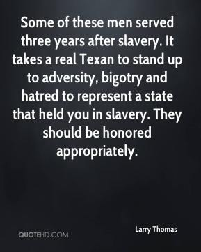 Some of these men served three years after slavery. It takes a real Texan to stand up to adversity, bigotry and hatred to represent a state that held you in slavery. They should be honored appropriately.