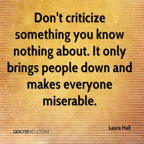 Laura Hall  - Don't criticize something you know nothing about. It only brings people down and makes everyone miserable.