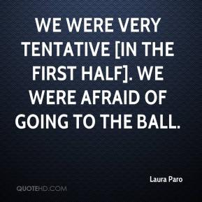Laura Paro  - We were very tentative [in the first half]. We were afraid of going to the ball.