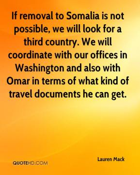 Lauren Mack  - If removal to Somalia is not possible, we will look for a third country. We will coordinate with our offices in Washington and also with Omar in terms of what kind of travel documents he can get.